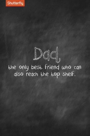 Dad, the only best friend who can also reach the top shelf.