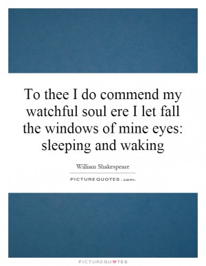 To thee I do commend my watchful soul ere I let fall the windows of ...