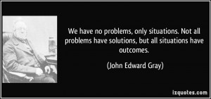 We have no problems, only situations. Not all problems have solutions ...