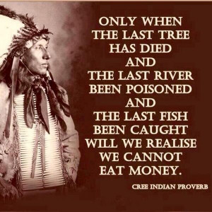 Only when the last tree has died and the last river been poisoned, and ...