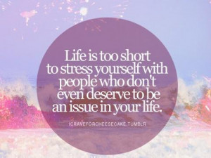 Life is too short to stress yourself with people who dont even deserve ...