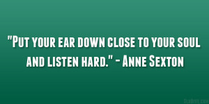 """... your ear down close to your soul and listen hard."""" – Anne Sexton"""