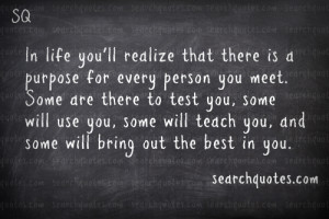 In life you'll realize that there is a purpose for every person you ...