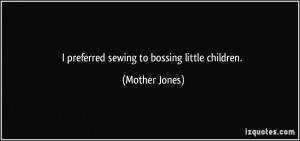 preferred sewing to bossing little children. - Mother Jones