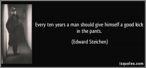 Every ten years a man should give himself a good kick in the pants ...