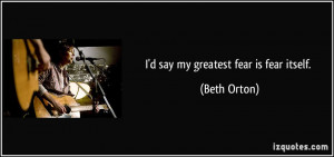 say my greatest fear is fear itself. - Beth Orton