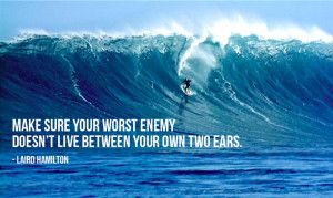 Make sure your worst enemy doesn't live between your own two ears ...