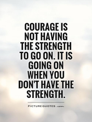 COURAGE is not having the strength to go on. it is going on when you ...