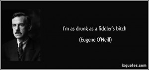 as drunk as a fiddler's bitch - Eugene O'Neill