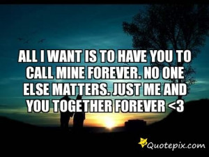 All I Want Is To Have You To Call Mine Forever. No One Else Matters ...