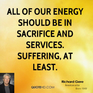 All of our energy should be in sacrifice and services. Suffering, at ...