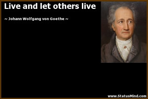 Live and let others live - Goethe Quotes - StatusMind.com
