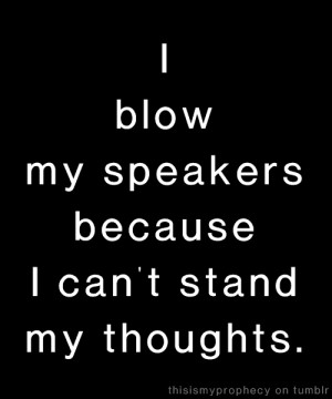 Blow My Speakers Because I Can't Stand My Thoughts ~ Music Quote