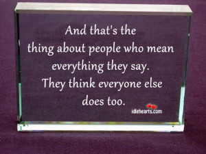 And that's the thing about people who mean everything they say. They ...