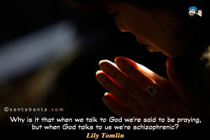 ... we're said to be praying but when God talks to us we're schizophrenic