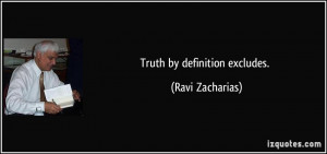 Truth by definition excludes. - Ravi Zacharias