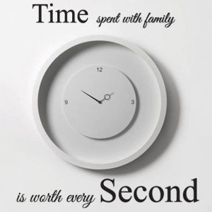 like the quote...not the design. Time Spent with Family is Worth Every ...