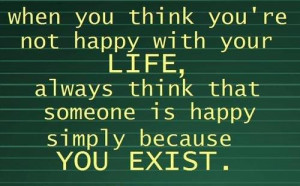 ... life, always think that someone is happy simply because you exist
