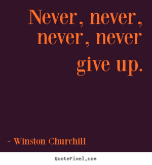 ... quotes about motivational - Never, never, never, never give up
