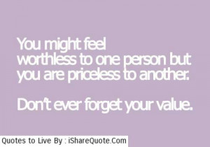You might feel worthless to one person…