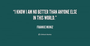 quote-Frankie-Muniz-i-know-i-am-no-better-than-227376.png