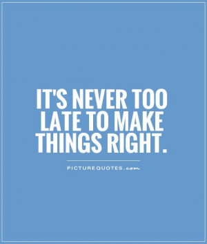It's never too late to make things right. Picture Quote #1