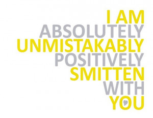 am absolutely, unmistakably, positively smitten with you.
