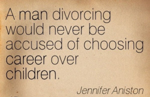 NIce Career Quotes by Jennifer Aniston~A Man Divorcing Would Never Be ...