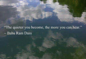 Baba Ram Dass Quote: The Quieter You Become, The More You Can Hear
