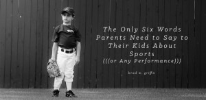 THE ONLY SIX WORDS PARENTS NEED TO SAY TO THEIR KIDS ABOUT SPORTS