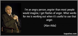 an angry person, angrier than most people would imagine, I get ...