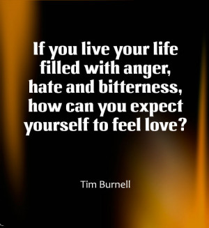 If you live your life filled with anger, hate and bitterness,how can ...