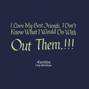 Quotes Picture: i lovv my best friends i don't know what i would do ...