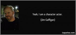 Yeah, I am a character actor. - Jim Gaffigan
