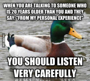 From my personal experience. (Listen to the advice of your elders.)