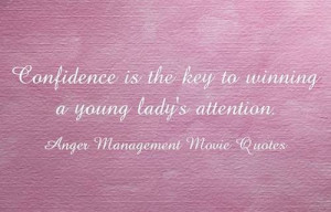 """Confidence is the key to winning a young lady's attention."""""""