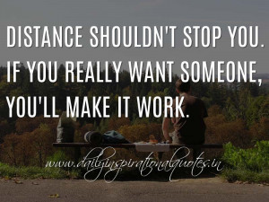 Distance shouldn't stop you. If you really want someone, you'll make ...