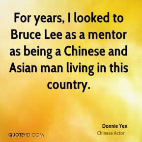 Donnie Yen - For years, I looked to Bruce Lee as a mentor as being a ...
