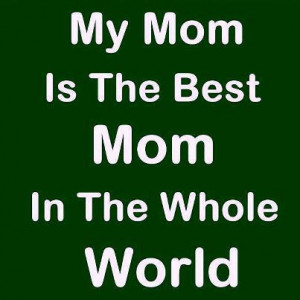 Mother Quotes: My mom is the best mom in the world..