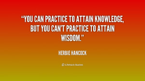 You can practice to attain knowledge, but you can't practice to attain ...