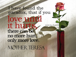 Quotes - I have found the paradox, that if you love until it hurts ...