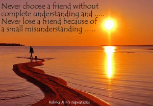 choose a friend without complete understanding and never lose a friend ...