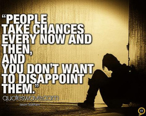 ... chances every now and then, and you don't want to disappoint them