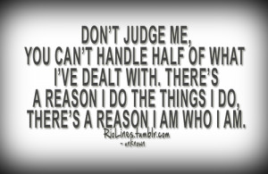 Don't judge me, you can't handle half of what I've dealt with. There's ...