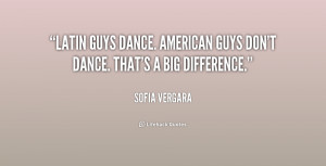 Latin guys dance. American guys don't dance. That's a big difference ...