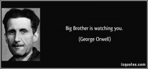 Big Brother is watching you. - George Orwell