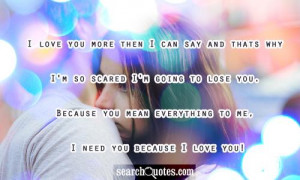 ... you. Because you mean everything to me, I need you because I love you