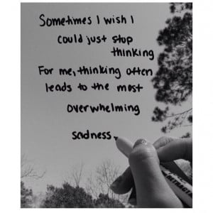 Thinking leads to the most overwhelming sadness.