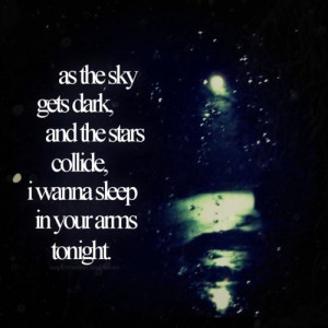 As the sky gets dark, and the stars collide, i wanna sleep in your ...