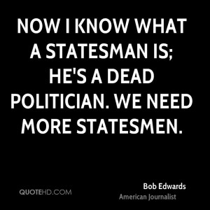 Now I know what a statesman is; he's a dead politician. We need more ...